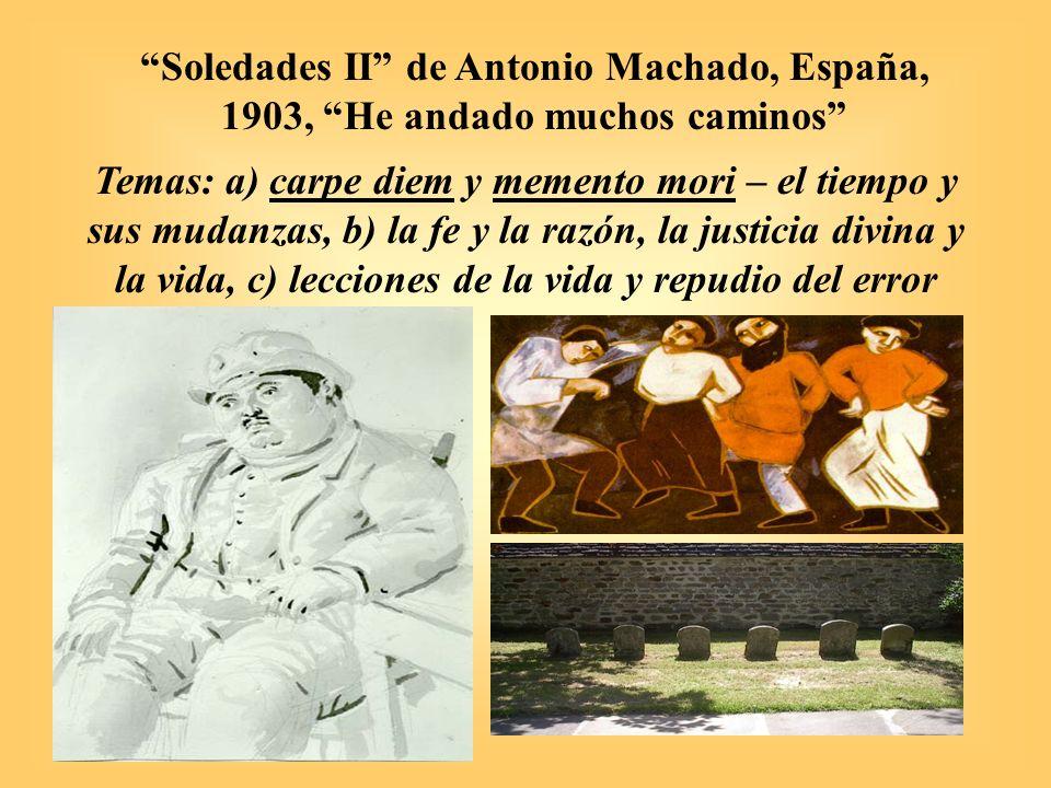 Soledades II de Antonio Machado, España, 1903, He andado muchos caminos Temas: a) carpe diem y memento mori – el tiempo y sus mudanzas, b) la fe y la