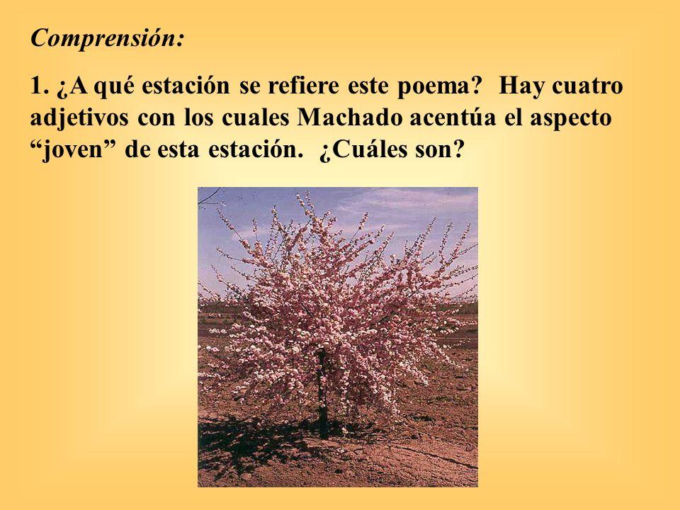 Comprensión: 1. ¿A qué estación se refiere este poema? Hay cuatro adjetivos con los cuales Machado acentúa el aspecto joven de esta estación. ¿Cuáles