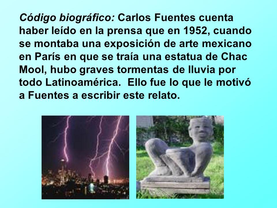 Código biográfico: Carlos Fuentes cuenta haber leído en la prensa que en 1952, cuando se montaba una exposición de arte mexicano en París en que se traía una estatua de Chac Mool, hubo graves tormentas de lluvia por todo Latinoamérica.