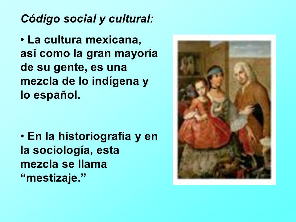 Código social y cultural: La cultura mexicana, así como la gran mayoría de su gente, es una mezcla de lo indígena y lo español.