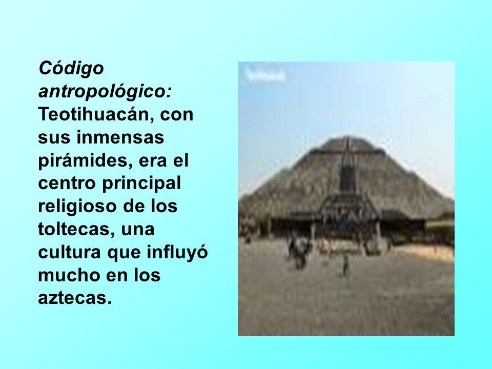 Código antropológico: Teotihuacán, con sus inmensas pirámides, era el centro principal religioso de los toltecas, una cultura que influyó mucho en los aztecas.