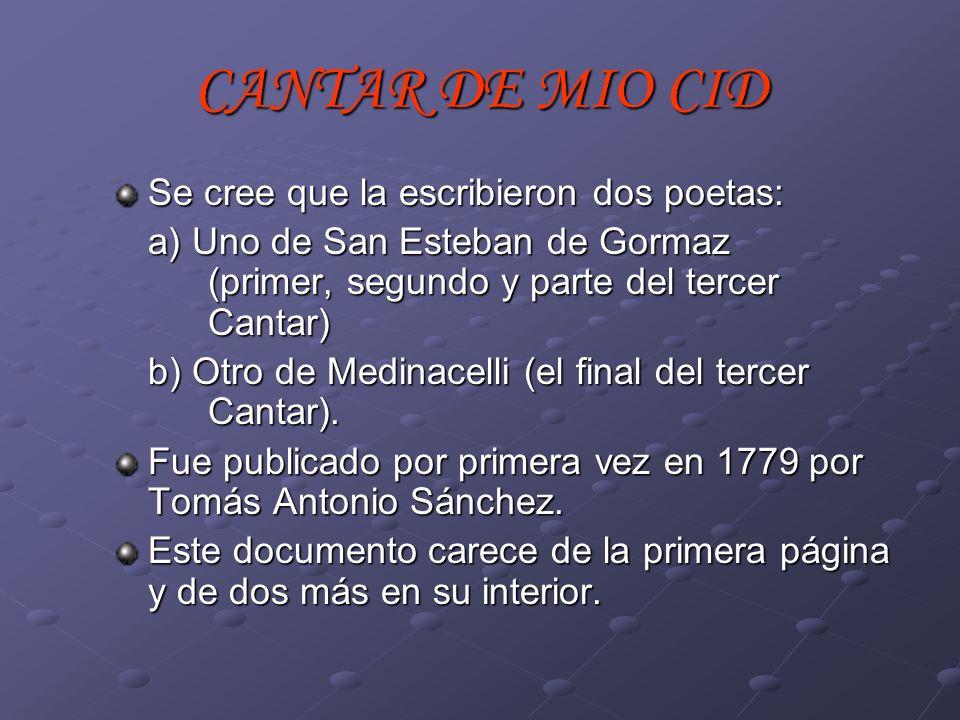 CANTAR DE MIO CID Se cree que la escribieron dos poetas: a) Uno de San Esteban de Gormaz (primer, segundo y parte del tercer Cantar) b) Otro de Medina