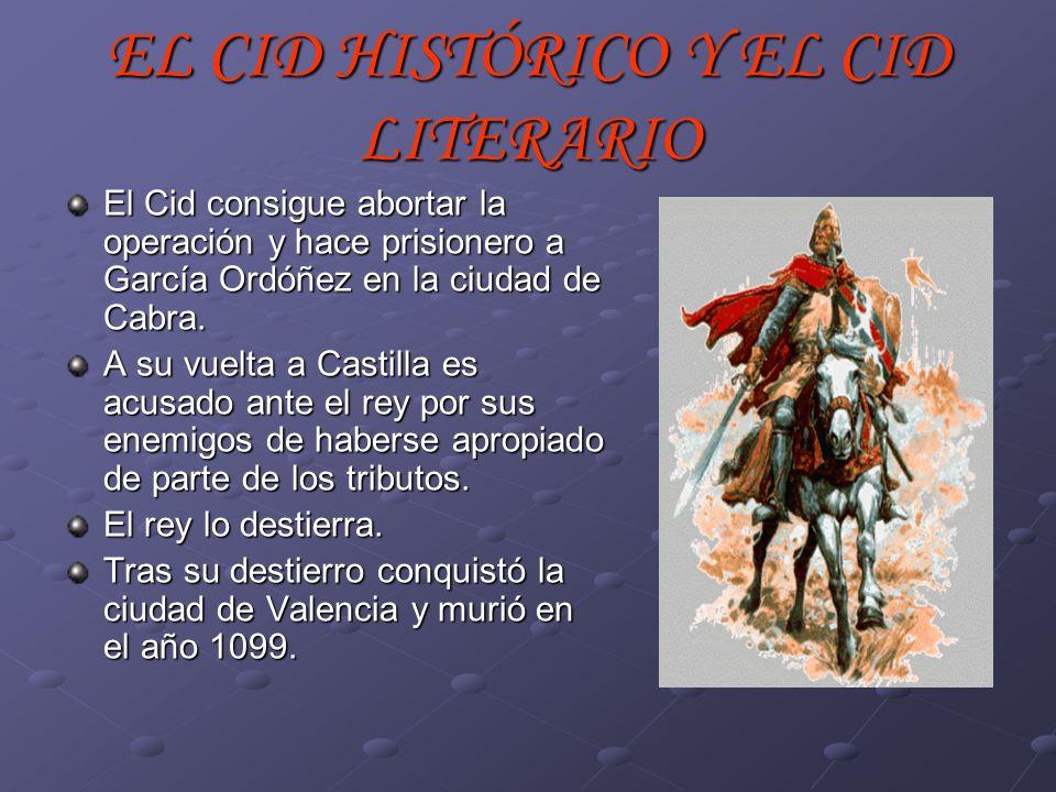 EL CID HISTÓRICO Y EL CID LITERARIO El Cid consigue abortar la operación y hace prisionero a García Ordóñez en la ciudad de Cabra. A su vuelta a Casti