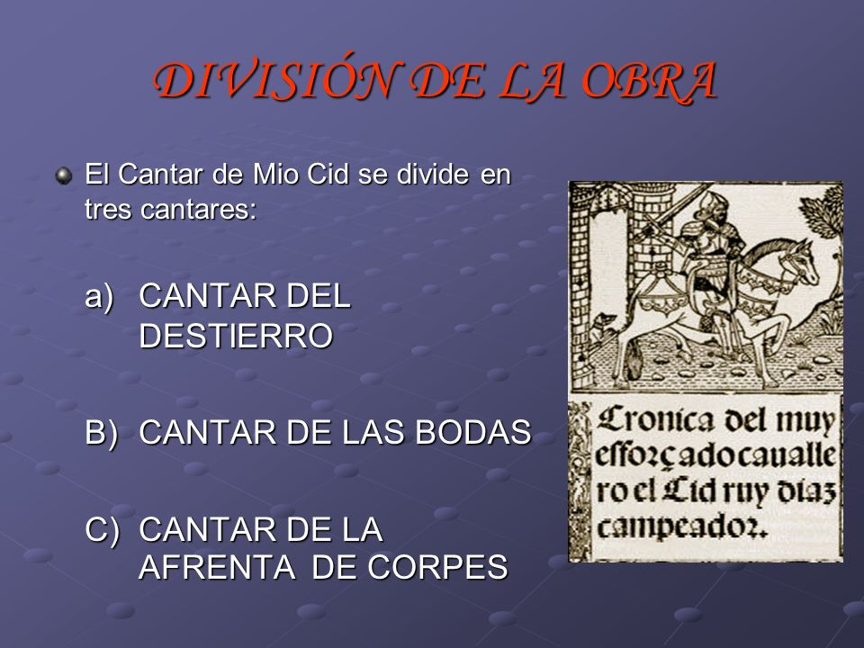 DIVISIÓN DE LA OBRA El Cantar de Mio Cid se divide en tres cantares: a) CANTAR DEL DESTIERRO B) CANTAR DE LAS BODAS C) CANTAR DE LA AFRENTA DE CORPES