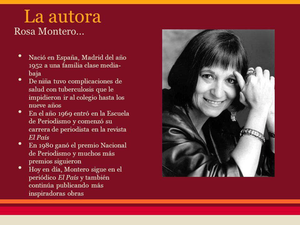 La autora Rosa Montero... Nació en España, Madrid del año 1952 a una familia clase media- baja De niña tuvo complicaciones de salud con tuberculosis q