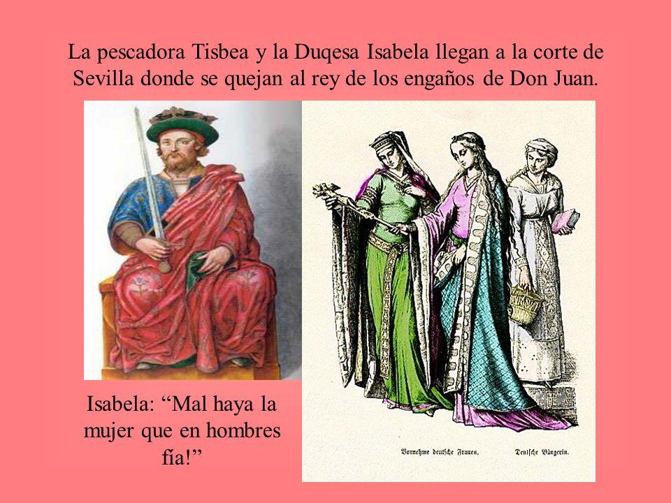 La pescadora Tisbea y la Duqesa Isabela llegan a la corte de Sevilla donde se quejan al rey de los engaños de Don Juan. Isabela: Mal haya la mujer que