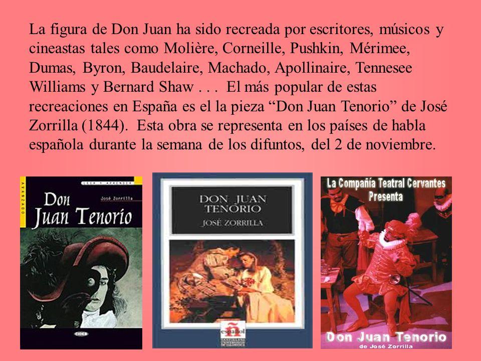 La figura de Don Juan ha sido recreada por escritores, músicos y cineastas tales como Molière, Corneille, Pushkin, Mérimee, Dumas, Byron, Baudelaire,