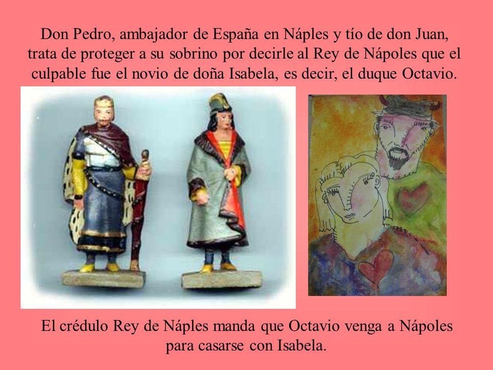 Don Pedro, ambajador de España en Náples y tío de don Juan, trata de proteger a su sobrino por decirle al Rey de Nápoles que el culpable fue el novio