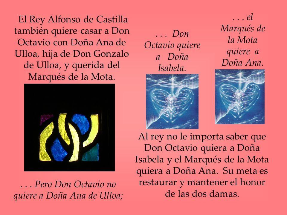 El Rey Alfonso de Castilla también quiere casar a Don Octavio con Doña Ana de Ulloa, hija de Don Gonzalo de Ulloa, y querida del Marqués de la Mota...
