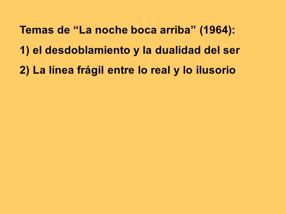 Temas de La noche boca arriba (1964): 1) el desdoblamiento y la dualidad del ser 2) La línea frágil entre lo real y lo ilusorio