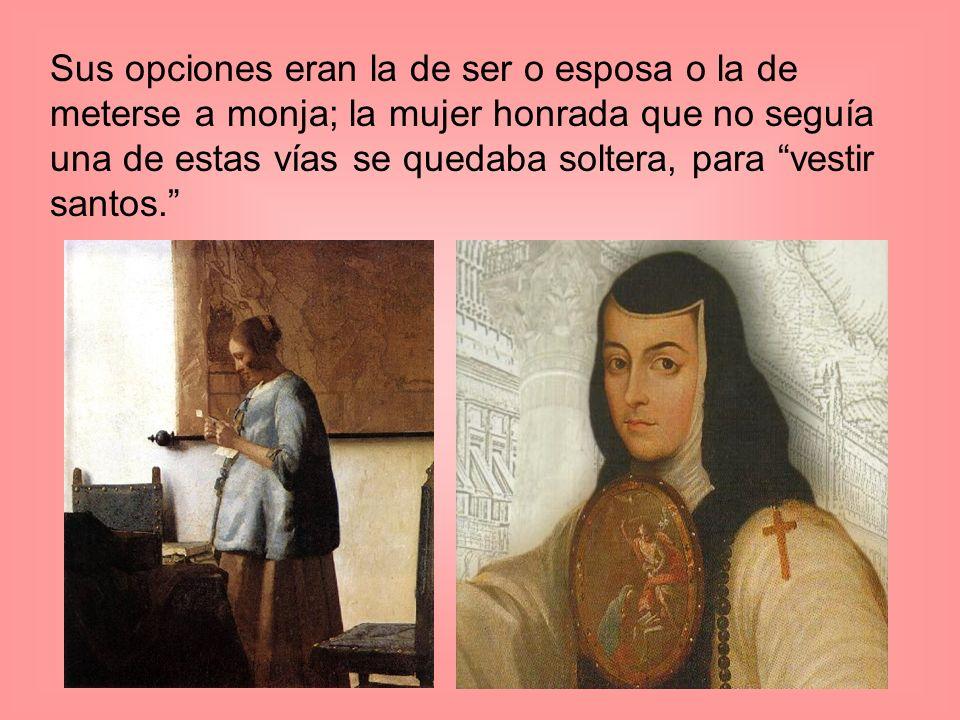 Sus opciones eran la de ser o esposa o la de meterse a monja; la mujer honrada que no seguía una de estas vías se quedaba soltera, para vestir santos.