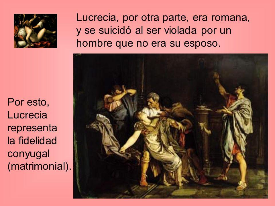 Lucrecia, por otra parte, era romana, y se suicidó al ser violada por un hombre que no era su esposo. Por esto, Lucrecia representa la fidelidad conyu