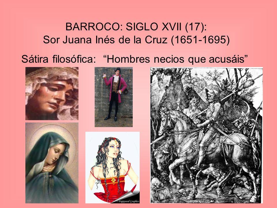 BARROCO: SIGLO XVII (17): Sor Juana Inés de la Cruz (1651-1695) Sátira filosófica: Hombres necios que acusáis