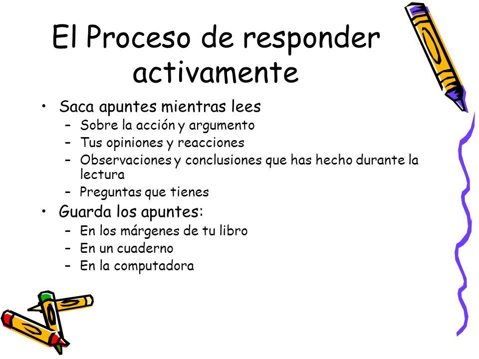 El Proceso de responder activamente Saca apuntes mientras lees –Sobre la acción y argumento –Tus opiniones y reacciones –Observaciones y conclusiones