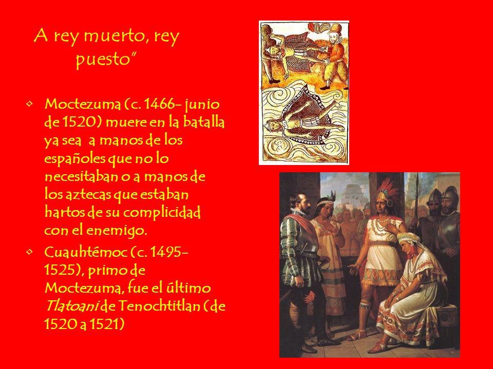 A rey muerto, rey puesto Moctezuma (c. 1466- junio de 1520) muere en la batalla ya sea a manos de los españoles que no lo necesitaban o a manos de los