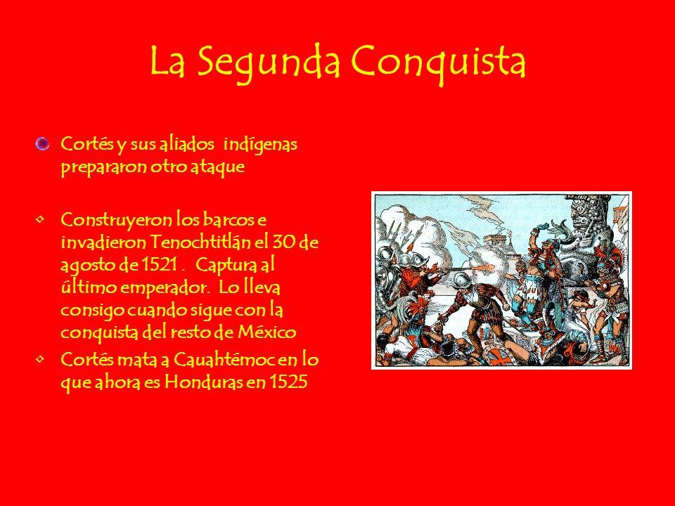 La Segunda Conquista Cortés y sus aliados indígenas prepararon otro ataque Construyeron los barcos e invadieron Tenochtitlán el 30 de agosto de 1521.
