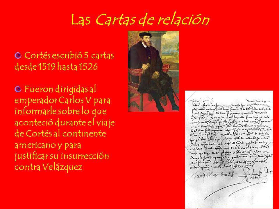 Las Cartas de relación Cortés escribió 5 cartas desde 1519 hasta 1526 Fueron dirigidas al emperador Carlos V para informarle sobre lo que aconteció du