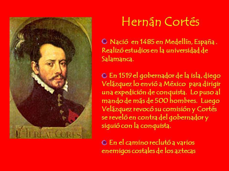 Hernán Cortés Nació en 1485 en Medellín, España. Realizó estudios en la universidad de Salamanca. En 1519 el gobernador de la isla, diego Velázquez lo