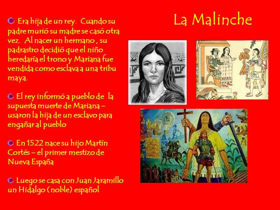 La Malinche Era hija de un rey. Cuando su padre murió su madre se casó otra vez. Al nacer un hermano, su padrastro decidió que el niño heredaría el tr