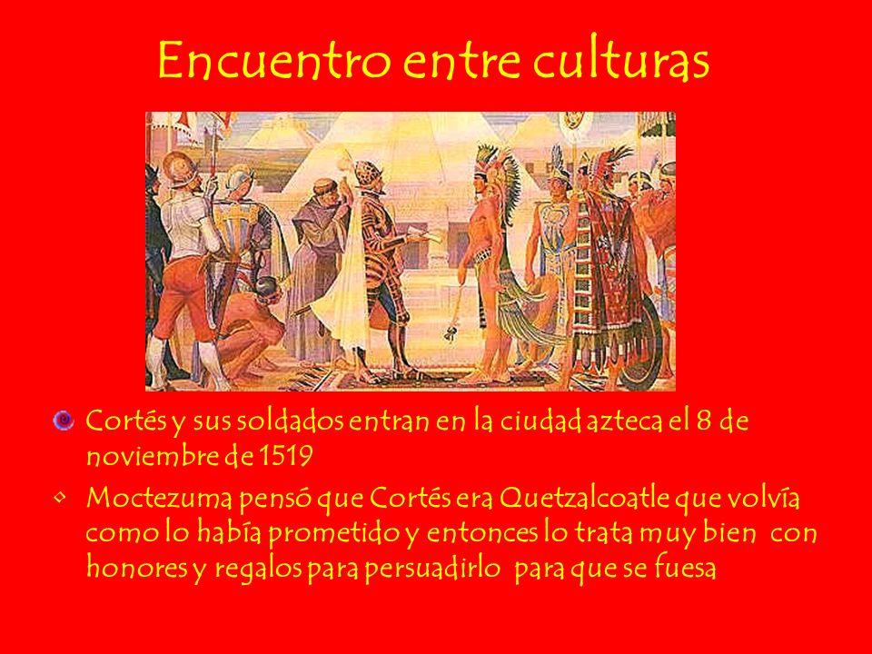 Encuentro entre culturas Cortés y sus soldados entran en la ciudad azteca el 8 de noviembre de 1519 Moctezuma pensó que Cortés era Quetzalcoatle que v