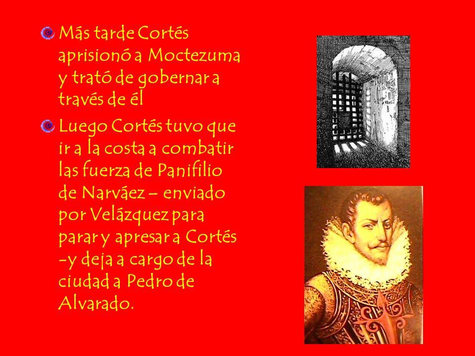 Más tarde Cortés aprisionó a Moctezuma y trató de gobernar a través de él Luego Cortés tuvo que ir a la costa a combatir las fuerza de Panifilio de Na