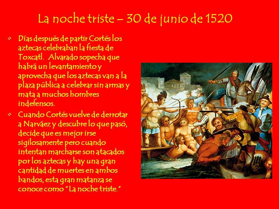 La noche triste – 30 de junio de 1520 Días después de partir Cortés los aztecas celebraban la fiesta de Toxcatl. Alvarado sopecha que habrá un levanta