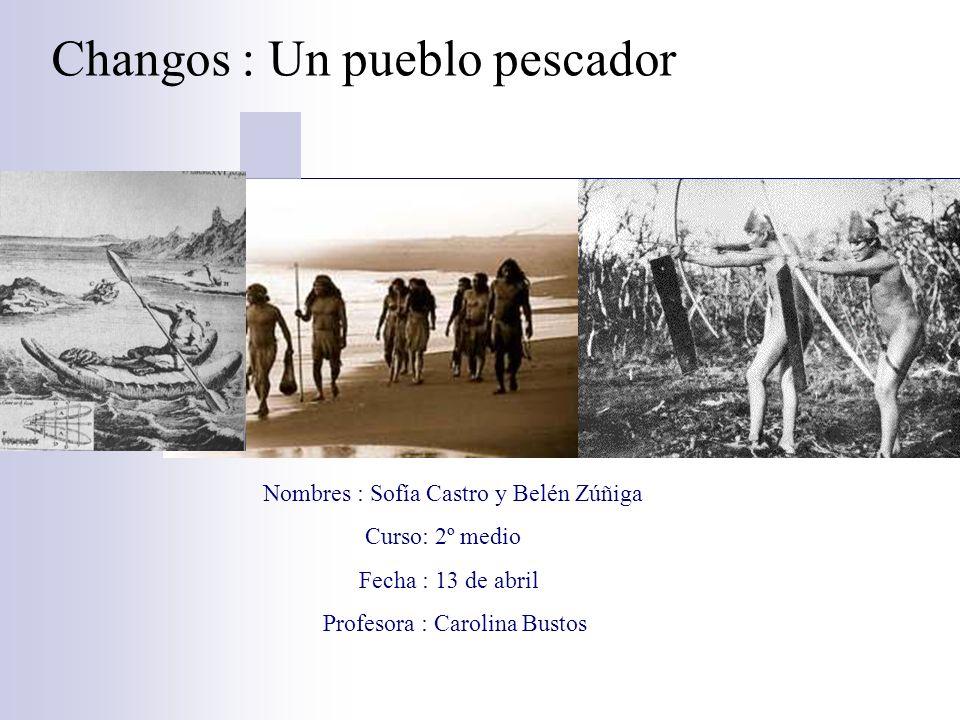 Changos : Un pueblo pescador Nombres : Sofía Castro y Belén Zúñiga Curso: 2º medio Fecha : 13 de abril Profesora : Carolina Bustos