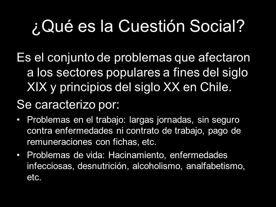 ¿Qué es la Cuestión Social? Es el conjunto de problemas que afectaron a los sectores populares a fines del siglo XIX y principios del siglo XX en Chil