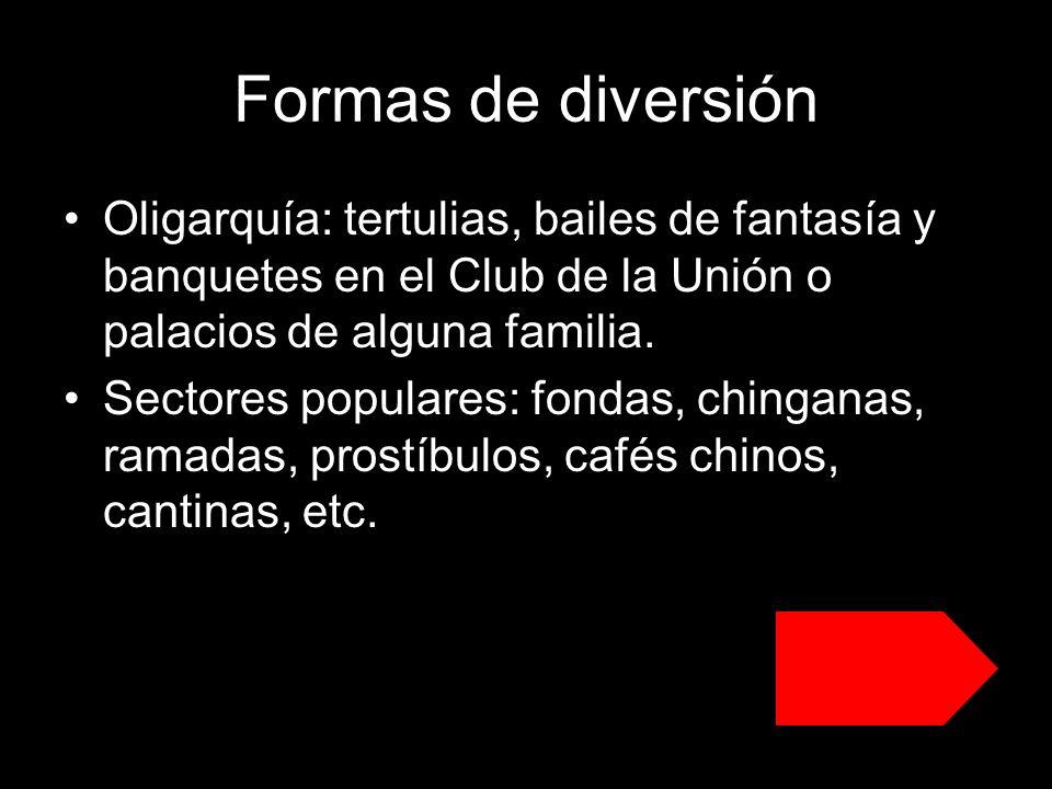 Formas de diversión Oligarquía: tertulias, bailes de fantasía y banquetes en el Club de la Unión o palacios de alguna familia. Sectores populares: fon