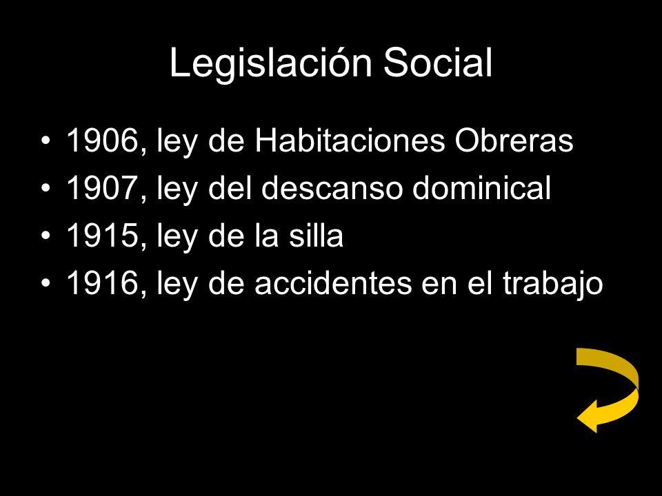Legislación Social 1906, ley de Habitaciones Obreras 1907, ley del descanso dominical 1915, ley de la silla 1916, ley de accidentes en el trabajo