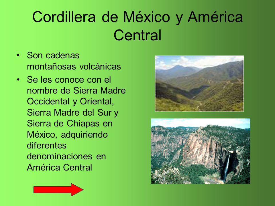 Cordillera de México y América Central Son cadenas montañosas volcánicas Se les conoce con el nombre de Sierra Madre Occidental y Oriental, Sierra Mad