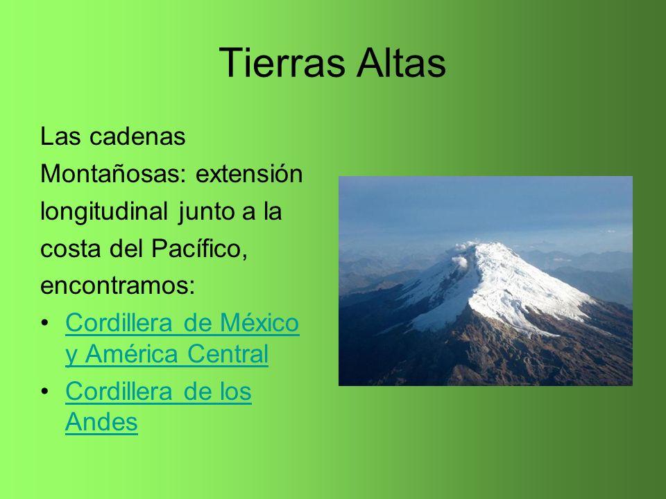 Tierras Altas Las cadenas Montañosas: extensión longitudinal junto a la costa del Pacífico, encontramos: Cordillera de México y América CentralCordill