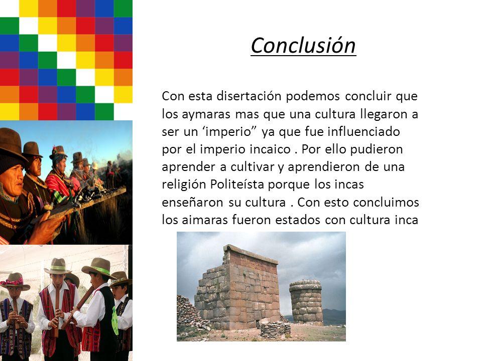 Conclusión Con esta disertación podemos concluir que los aymaras mas que una cultura llegaron a ser un imperio ya que fue influenciado por el imperio