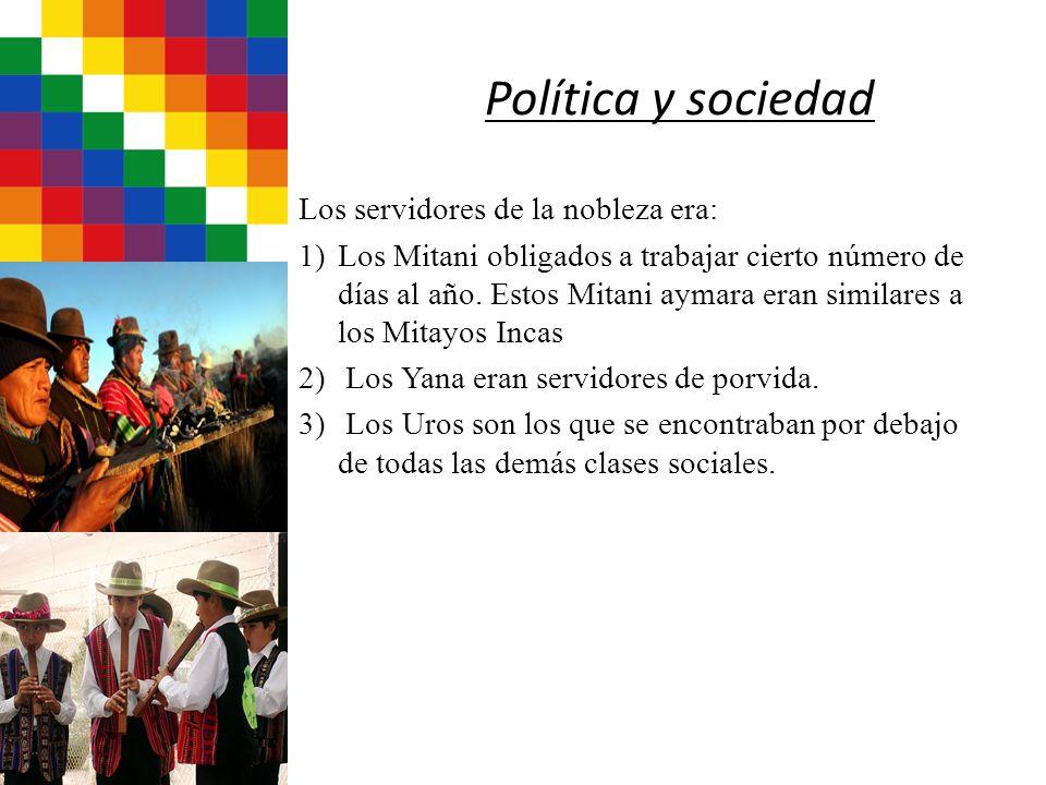Política y sociedad Los servidores de la nobleza era: 1)Los Mitani obligados a trabajar cierto número de días al año. Estos Mitani aymara eran similar