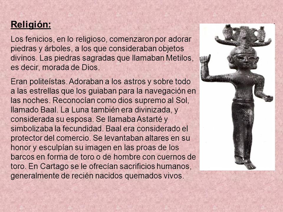 Religión: Los fenicios, en lo religioso, comenzaron por adorar piedras y árboles, a los que consideraban objetos divinos. Las piedras sagradas que lla