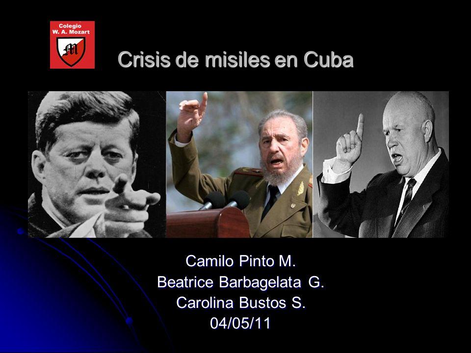 Crisis de misiles en Cuba Camilo Pinto M. Beatrice Barbagelata G. Carolina Bustos S. 04/05/11