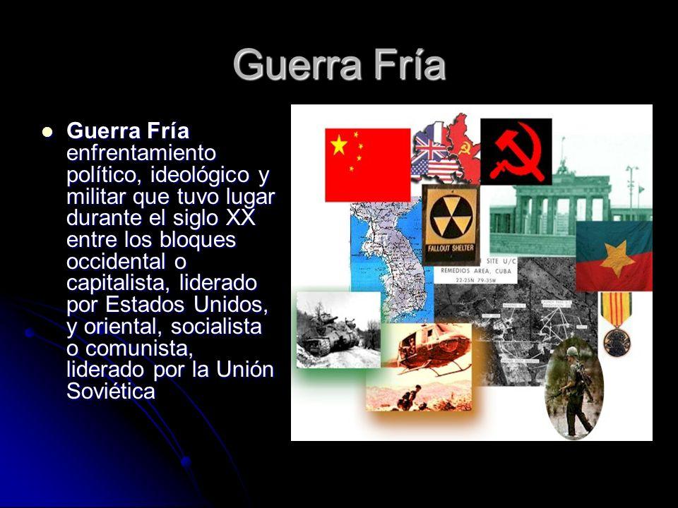 Guerra Fría Guerra Fría enfrentamiento político, ideológico y militar que tuvo lugar durante el siglo XX entre los bloques occidental o capitalista, l