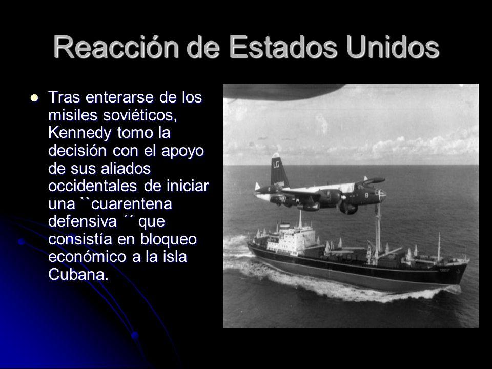 Reacción de Estados Unidos Tras enterarse de los misiles soviéticos, Kennedy tomo la decisión con el apoyo de sus aliados occidentales de iniciar una