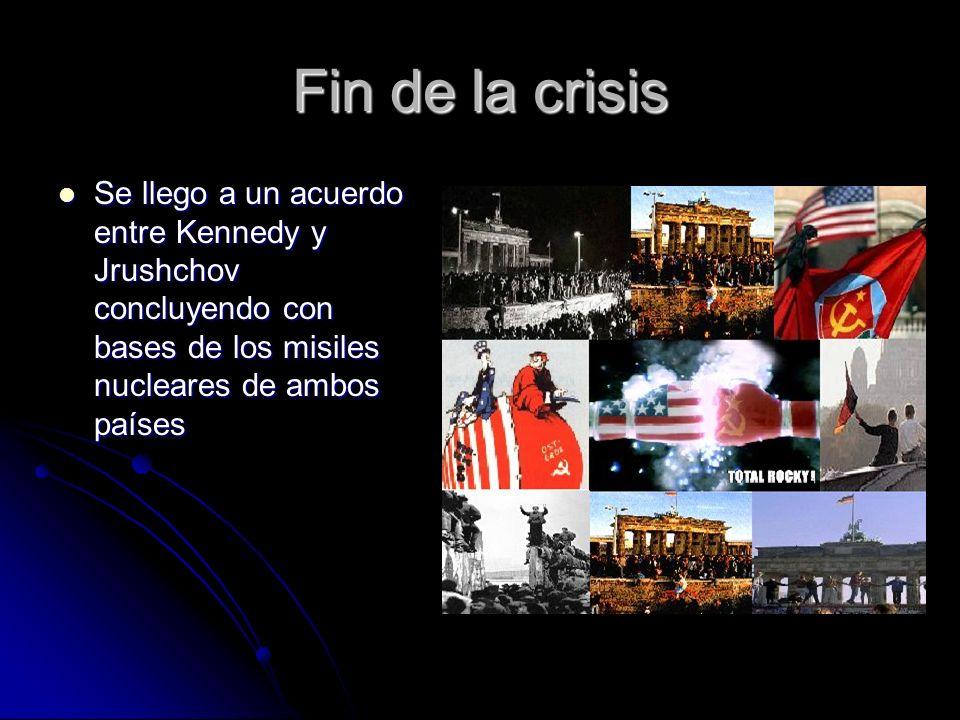 Fin de la crisis Se llego a un acuerdo entre Kennedy y Jrushchov concluyendo con bases de los misiles nucleares de ambos países Se llego a un acuerdo