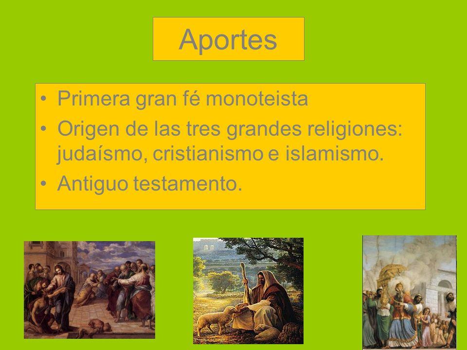 Aportes Primera gran fé monoteista Origen de las tres grandes religiones: judaísmo, cristianismo e islamismo.