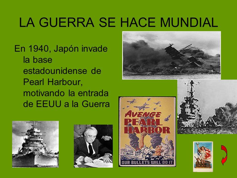 LA GUERRA SE HACE MUNDIAL En 1940, Japón invade la base estadounidense de Pearl Harbour, motivando la entrada de EEUU a la Guerra
