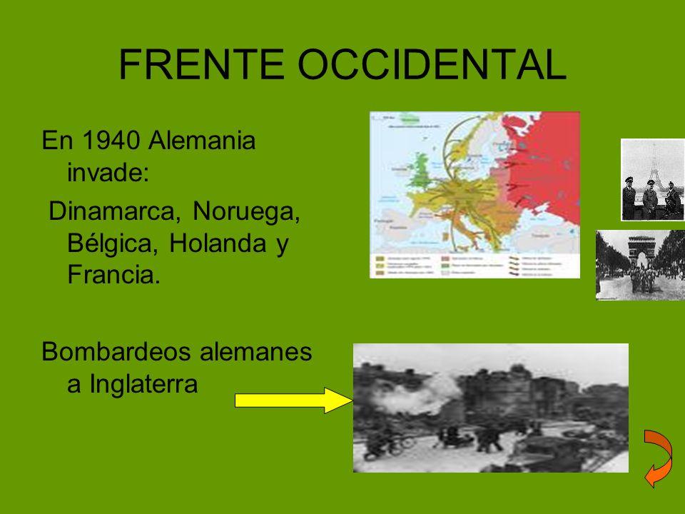 FRENTE OCCIDENTAL En 1940 Alemania invade: Dinamarca, Noruega, Bélgica, Holanda y Francia. Bombardeos alemanes a Inglaterra