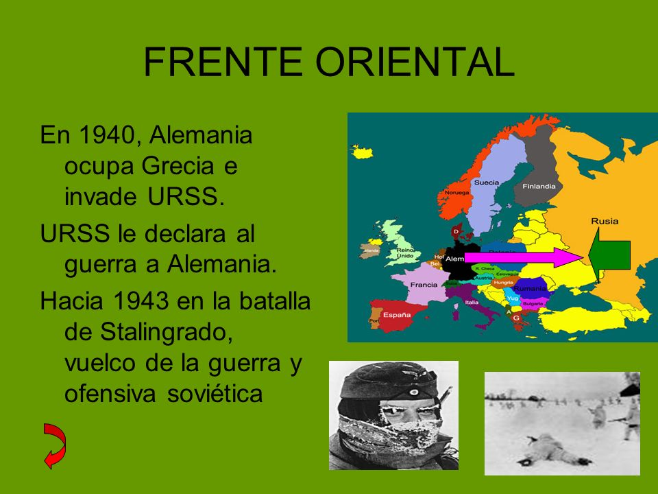 FRENTE ORIENTAL En 1940, Alemania ocupa Grecia e invade URSS. URSS le declara al guerra a Alemania. Hacia 1943 en la batalla de Stalingrado, vuelco de