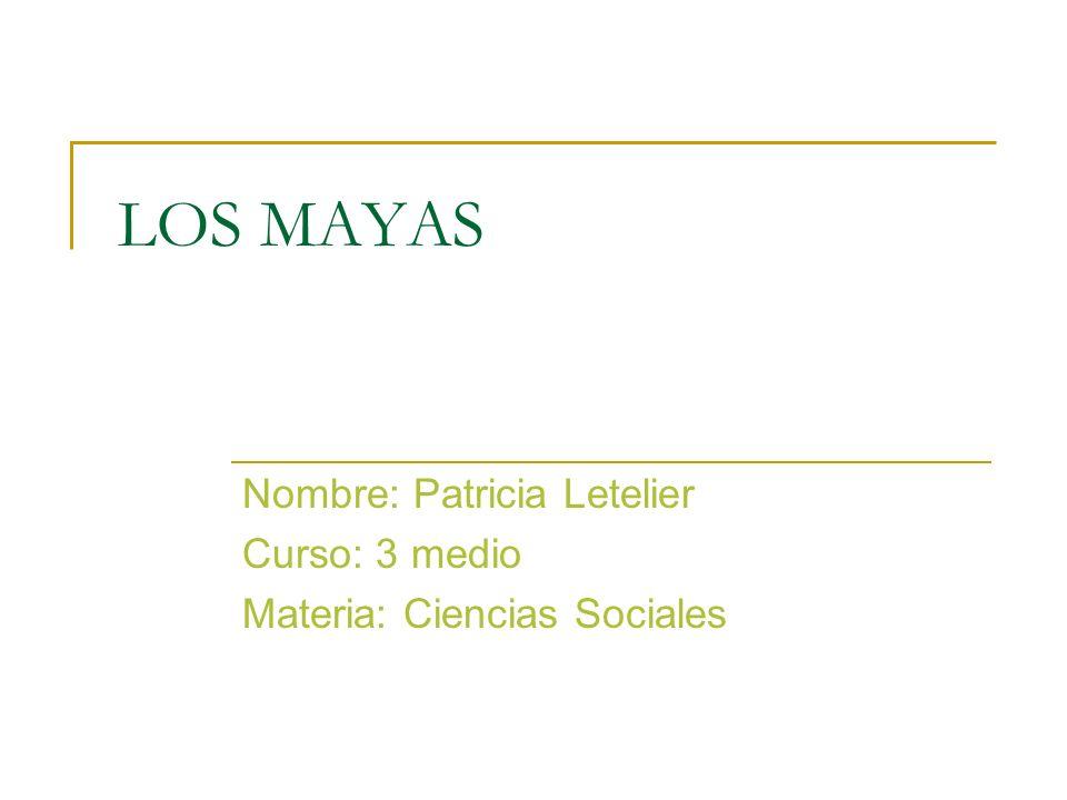 LOS MAYAS Nombre: Patricia Letelier Curso: 3 medio Materia: Ciencias Sociales