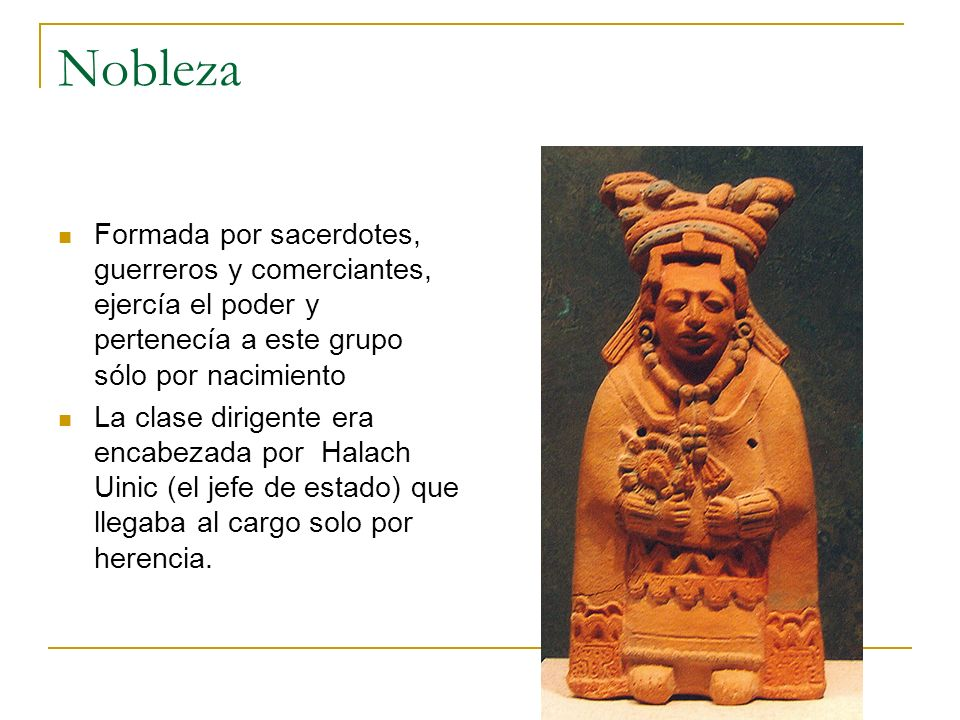 Nobleza Formada por sacerdotes, guerreros y comerciantes, ejercía el poder y pertenecía a este grupo sólo por nacimiento La clase dirigente era encabe