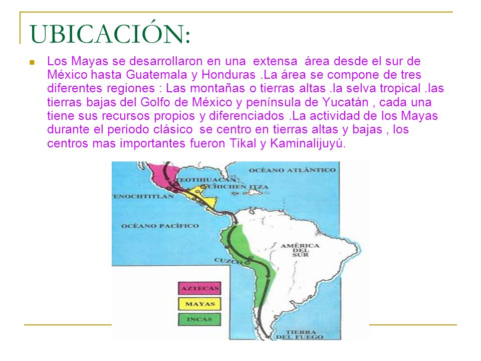 UBICACIÓN: Los Mayas se desarrollaron en una extensa área desde el sur de México hasta Guatemala y Honduras.La área se compone de tres diferentes regi