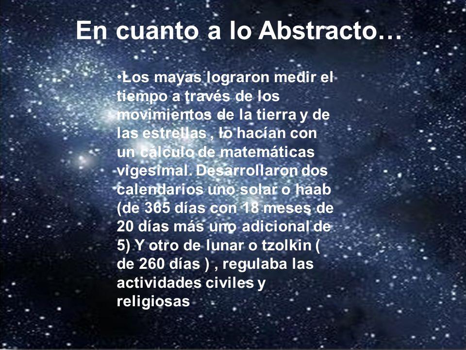 En lo abstracto… Los mayas lograron medir el tiempo a través de los movimientos de la tierra y de las estrellas, lo hacían con un cálculo de matemátic