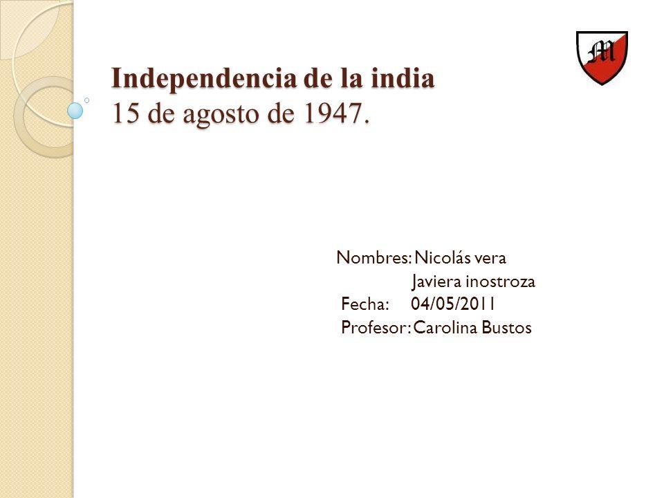 Independencia de la india 15 de agosto de 1947. Nombres: Nicolás vera Javiera inostroza Fecha: 04/05/2011 Profesor: Carolina Bustos