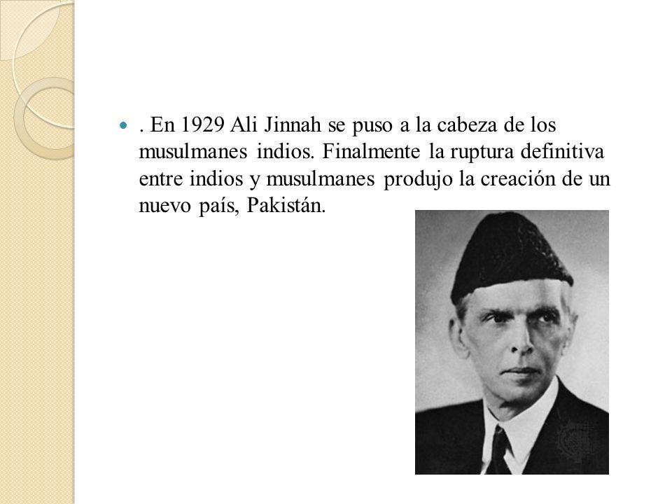. En 1929 Ali Jinnah se puso a la cabeza de los musulmanes indios. Finalmente la ruptura definitiva entre indios y musulmanes produjo la creación de u