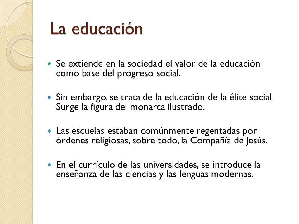 La educación Se extiende en la sociedad el valor de la educación como base del progreso social. Sin embargo, se trata de la educación de la élite soci